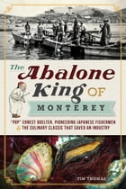 """The Abalone King of Monterey: """"Pop"""" Ernest Doelter, Pioneering Japanese Fishermen and the Culinary Classic that Saved an Industry by Tim Thomas"""