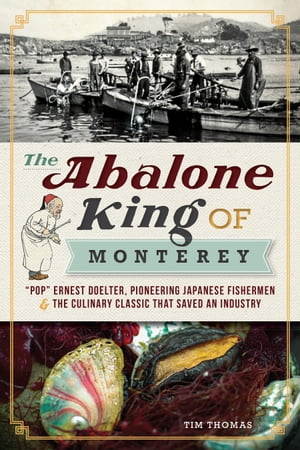 The Abalone King of Monterey ?Pop? Ernest Doelter,  Pioneering Japanese Fishermen and the Culinary Classic that Saved an Industry