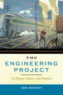 Book The Engineering Project: Its Nature, Ethics, and Promise by Gene Moriarty