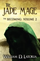 The Jade Mage: The Becoming: Volume 2 by William D. Latoria