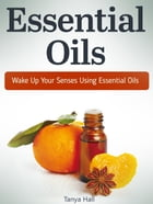 Essential Oils: Wake Up Your Senses Using Essential Oils by Tanya Hall
