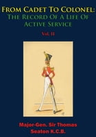 From Cadet To Colonel: The Record Of A Life Of Active Service Vol. II by Major-Gen. Sir Thomas Seaton K.C.B.