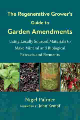The Regenerative Grower's Guide to Garden Amendments: Using Locally Sourced Materials to Make Mineral and Biological Extracts and Ferments