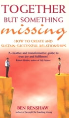 Together But Something Missing: How to create and sustain successful relationships by Ben Renshaw