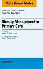 Obesity Management in Primary Care, An Issue of Primary Care: Clinics in Office Practice, E-Book by Mark B. Stephens, MD, CAPT, MC, USN