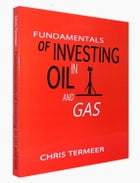 Fundamentals of Investing in Oil and Gas: OIl and Natural Gas Investing by Chris Termeer