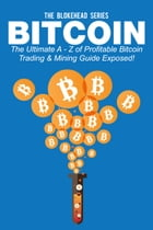 Bitcoin: The Ultimate A - Z Of Profitable Bitcoin Trading & Mining Guide Exposed! by The Blokehead