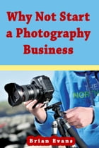 Why Not Start a Photography Business by Brian Evans