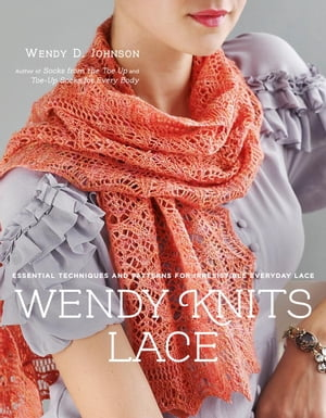 Wendy Knits Lace: Essential Techniques and Patterns for Irresistible Everyday Lace by Wendy D. Johnson