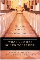 What God Has Joined Together: The Christian Case for Gay Marriage by David G. Myers PhD