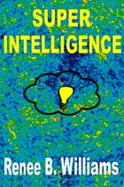 Super Intelligence: Getting Ahead With Super Intelligence by Renne B. Williams