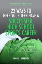 22 Ways to Help Your Teen Have a Successful High School Sports Career: For Parents of High School Athletes by Janis B. Meredith