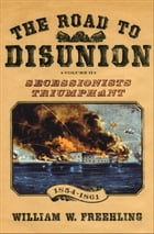 The Road to Disunion: Volume II: Secessionists Triumphant, 1854-1861 by William W. Freehling