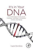 It's in Your DNA: From Discovery to Structure, Function and Role in Evolution, Cancer and Aging by Eugene Rosenberg