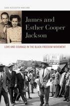 James and Esther Cooper Jackson: Love and Courage in the Black Freedom Movement by Sara Rzeszutek