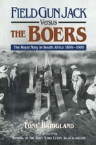 Field Gun Jack Versus The Boers: The Royal Navy in South Africa 1899-1900 by Tony Bridgland