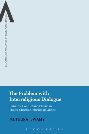 The Problem with Interreligious Dialogue Plurality,  Conflict and Elitism in Hindu-Christian-Muslim Relations