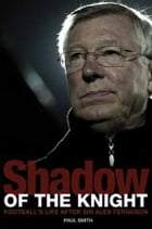 Shadow of the Knight: Football's Life After Sir Alex Ferguson by Paul Smith