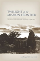 Twilight of the Mission Frontier: Shifting Interethnic Alliances and Social Organization in Sonora, 1768-1855 by Jose De la Torre Curiel
