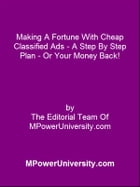 Making A Fortune With Cheap Classified Ads - A Step By Step Plan - Or Your Money Back! by Editorial Team Of MPowerUniversity.com