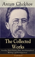 The Collected Works of Anton Chekhov: Novellas, Short Stories, Plays, Autobiographical Writings and Reminiscences (Unabridged)