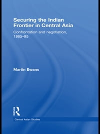 Securing the Indian Frontier in Central Asia: Confrontation and Negotiation, 1865-1895