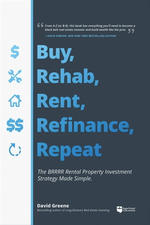 Buy, Rehab, Rent, Refinance, Repeat: The BRRRR Rental Property Investment Strategy Made Simple by David M Greene
