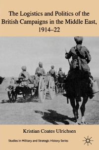 The Logistics and Politics of the British Campaigns in the Middle East, 1914-22