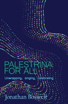 PALESTRINA FOR ALL: Unwrapping, Singing, Celebrating by Jonathan Boswell