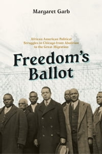 Freedom's Ballot: African American Political Struggles in Chicago from Abolition to the Great…