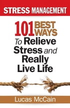 Stress Management: 101 Best Ways to Relieve Stress and Really Live Life by Lucas McCain