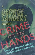 Crime on My Hands: A George Sanders Mystery by George Sanders
