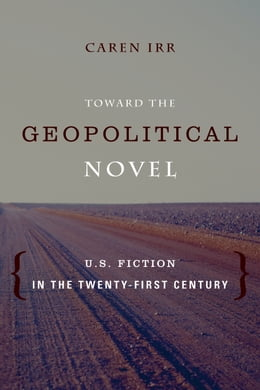 Book Toward the Geopolitical Novel: U.S. Fiction in the Twenty-First Century by Caren Irr
