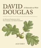 David Douglas, a Naturalist at Work: An Illustrated Exploration Across Two Centuries in the Pacific…