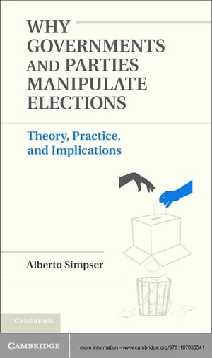 Why Governments and Parties Manipulate Elections Theory,  Practice,  and Implications