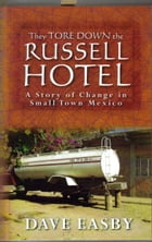They Tore Down the Russell Hotel: A Story of Change in Small Town Mexico by Dave Easby