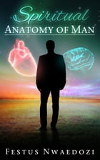 Spiritual Anatomy of Man by Festus Nwaedozi
