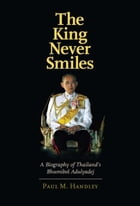 The King Never Smiles: A Biography of Thailand's Bhumibol Adulyadej by Paul M. Handley