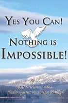 Yes You Can! Nothing is Impossible ! by Pastor Helen Cambra
