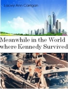 Meanwhile in the World where Kennedy Survived by Lacey Ann Carrigan
