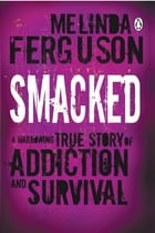 Smacked: A Harrowing True Story of Addiction and Survival by Melinda Ferguson