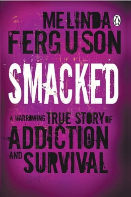 Book Smacked: A Harrowing True Story of Addiction and Survival by Melinda Ferguson