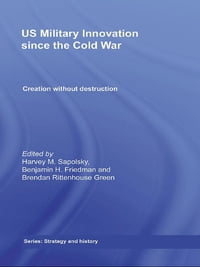 US Military Innovation since the Cold War: Creation Without Destruction