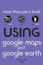 Using Google Maps and Google Earth by Michael Miller