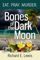 Bones Of The Dark Moon: A Contemporary Novel Exploring Bali's 1965 Massacres by Richard E. Lewis