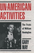 Un-American Activities: The Trials of William Remington by Gary May