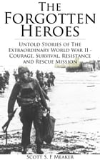 The Forgotten Heroes: Untold Stories of the Extraordinary World War II - Courage, Survival, Resistance and Rescue Mission - (Second World War, World W by Scott S. F. Meaker