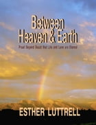 Between Heaven and Earth: Proof Beyond Doubt that Life and Love Are Eternal by Esther Luttrell