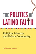 The Politics of Latino Faith: Religion, Identity, and Urban Community