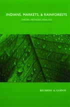 Indians, Markets, and Rainforests: Theoretical, Comparative, and Quantitative Explorations in the Neotropics by Ricardo Godoy